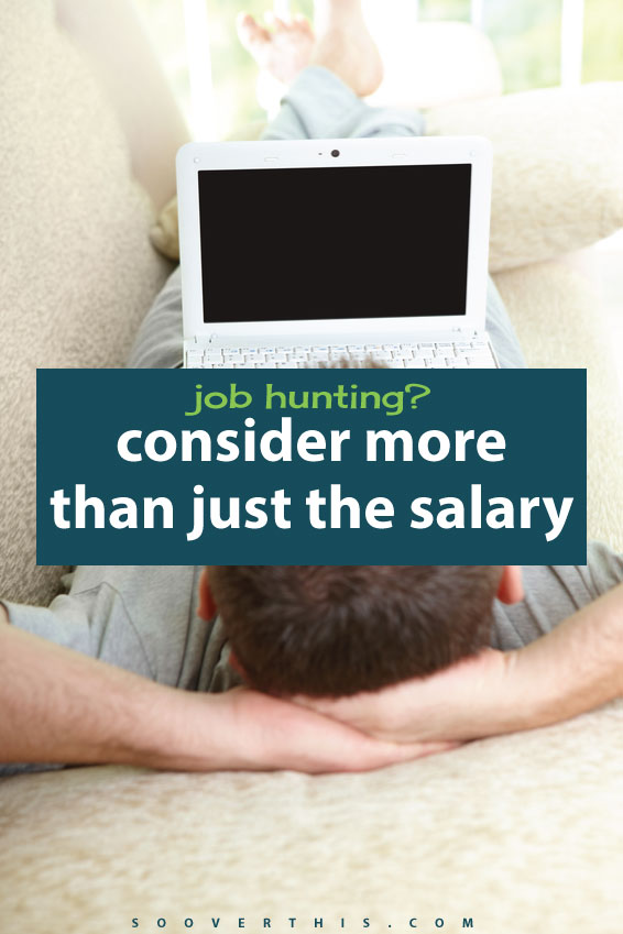 When I'm unemployed and looking for work, or even just looking for a promotion, I like to think about more than just the pay check and the salary. There are 401k benefits, work life balance, travel time, corporate culture and so much more to consider in a new job.