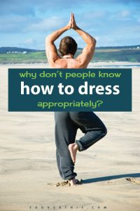 Why Don't People Know How to Dress Appropriately?