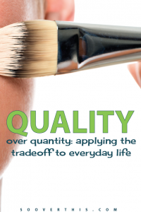 Quality over Quantity – Applying the Trade off to Everyday Life