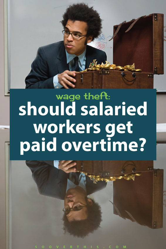 Salaried positions are tricky. On the one hand they mean you are going to get paid and are unlikely to have your hours and therefore income cut, but what about overtime? Not all jobs pay overtime, if you are on a salary. Is it wage theft? This is something to think about when you are looking for a new job.